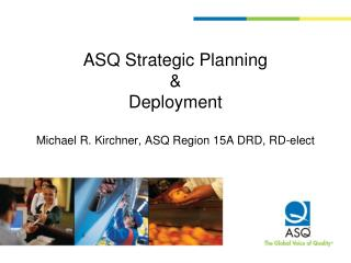 ASQ Strategic  Planning & Deployment Michael R. Kirchner, ASQ Region 15A DRD, RD-elect