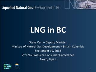 Steve Carr – Deputy Minister Ministry of Natural Gas Development – British Columbia September 10, 2013 2 nd  LNG Produc