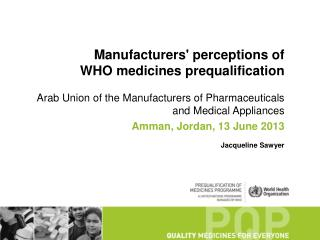 Manufacturers ' perceptions of  WHO  medicines prequalification Arab  Union of the Manufacturers of Pharmaceuticals and