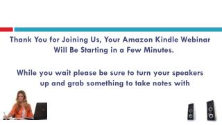 Thank You for Joining Us, Your Amazon Kindle Webinar Will Be Starting in a Few Minutes.