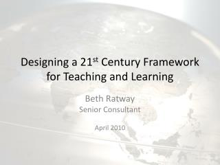 Designing a 21 st  Century Framework for Teaching and Learning