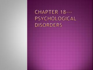 Chapter 18---Psychological  Disorders