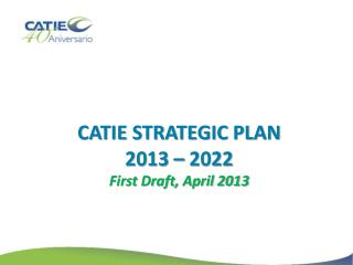 CATIE STRATEGIC PLAN 2013 – 2022 First Draft, April 2013
