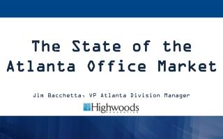 The State of the Atlanta Office Market Jim Bacchetta, VP Atlanta Division Manager