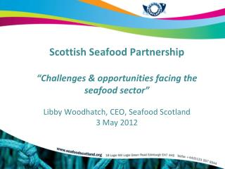 "Scottish Seafood Partnership  ""Challenges & opportunities facing the seafood sector"" Libby Woodhatch, CEO, Seafood S"