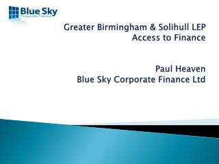 Greater Birmingham & Solihull LEP Access to Finance Paul Heaven Blue Sky Corporate Finance Ltd