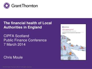 The financial health of Local Authorities in England CIPFA Scotland Public Finance Conference 7 March 2014 Chris Moule