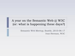 A year on the Semantic Web @ W3C (or: what is happening these days?)