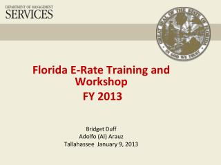 Florida  E-Rate Training and Workshop  FY 2013 Bridget Duff Adolfo (Al) Arauz Tallahassee  January 9, 2013