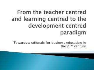 From the teacher centred and learning centred to the development centred paradigm