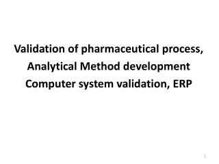 Validation  of pharmaceutical process,  Analytical Method development   Computer system validation, ERP