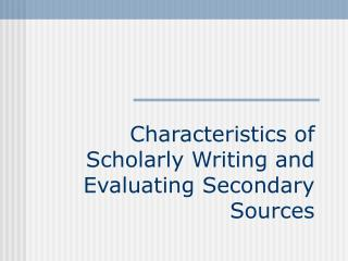 Characteristics of Scholarly Writing and Evaluating Secondary Sources