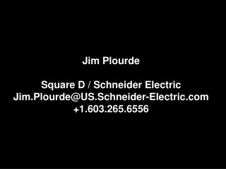 Jim  Plourde Square D / Schneider Electric Jim.Plourde@US.Schneider-Electric.com +1.603.265.6556