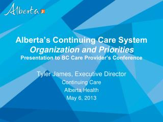 Alberta's Continuing Care System  Organization and Priorities Presentation to BC Care Provider's Conference