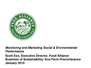 Monitoring and Marketing Social & Environmental Performance Scott Exo,  Executive Director, Food Alliance Business of S