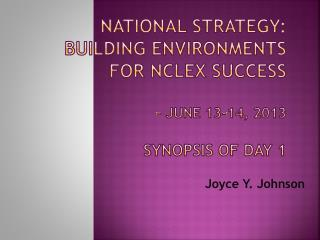 National Strategy:  Building Environments  for  NCLEX Success  –  June 13-14, 2013 Synopsis of Day 1