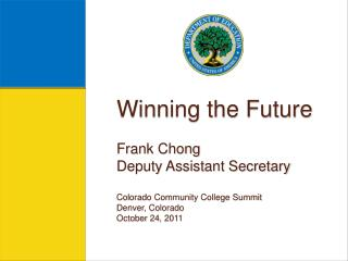 Winning the Future Frank Chong Deputy Assistant Secretary Colorado Community College Summit Denver, Colorado October 24