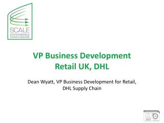 VP Business Development  Retail UK, DHL  Dean Wyatt,  VP Business Development for Retail,  DHL Supply Chain