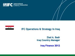 IFC Operations & Strategy in Iraq Ziad  A.  Badr Iraq Country Manager Iraq Finance 2012