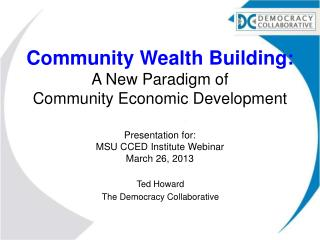 Community Wealth Building: A New Paradigm of  Community Economic Development Presentation  for : MSU CCED Institute Web