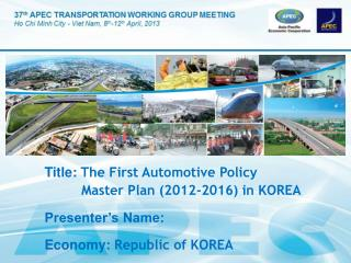 Title:  The First Automotive Policy          Master Plan (2012-2016) in KOREA Presenter's Name: Economy:  Republic of K