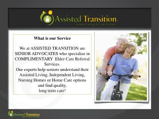 What is our Service  We at ASSISTED TRANSITION are  SENIOR ADVOCATES who specialize in  COMPLIMENTARY  Elder Care Referr
