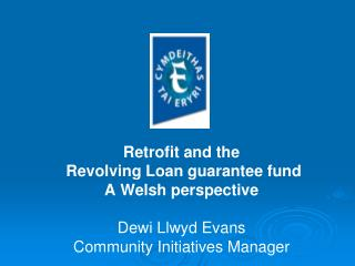 Retrofit and the   Revolving Loan guarantee fund A Welsh perspective Dewi Llwyd Evans Community Initiatives Manager