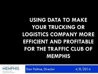 Using Data to Make Your Trucking or Logistics Company more efficient and profitable for the Traffic Club of Memphis