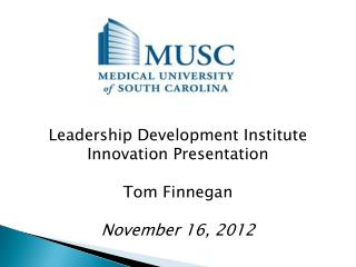 Leadership Development Institute Innovation Presentation Tom Finnegan November 16, 2012