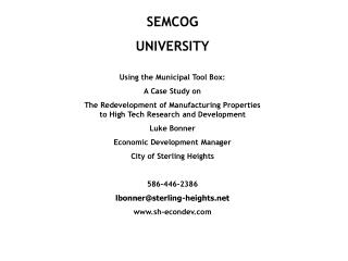 SEMCOG  UNIVERSITY Using the Municipal Tool Box:   A Case Study on  The Redevelopment of Manufacturing Properties to Hi