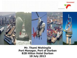 Mr. Thami Ntshingila Port Manager, Port of Durban B2B Hilton Hotel Durban 18 July 2013