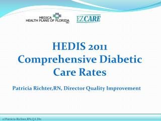 HEDIS  2011 Comprehensive Diabetic Care Rates Patricia  Richter,RN , Director Quality Improvement
