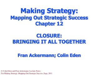Making Strategy:  Mapping Out Strategic Success Chapter 12 CLOSURE:  BRINGING IT ALL TOGETHER F ran Ackermann; Colin Ede