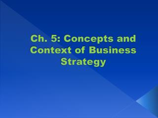 Ch. 5: Concepts and Context of Business Strategy