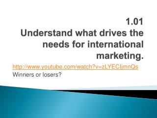 1.01 Understand what drives the needs for international marketing.
