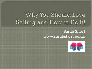 Why Y ou S hould L ove Selling and How to Do It!