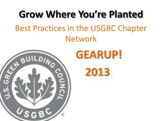 Grow Where You're Planted Best Practices in the USGBC  Chapter Network               GEARUP !             2013