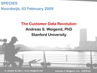 The Customer Data Revolution Andreas S. Weigend, PhD Stanford University