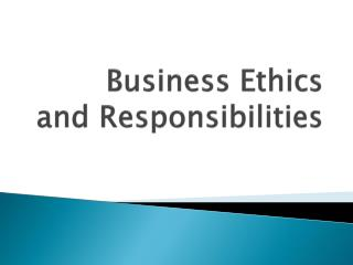 Business Ethics and Responsibilities