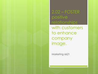 2.02 – FOSTER positive relationships with customers to enhance company image.