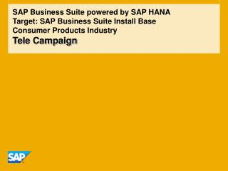 SAP Business Suite powered by SAP HANA Target: SAP Business Suite Install Base Consumer Products Industry Tele Campaign