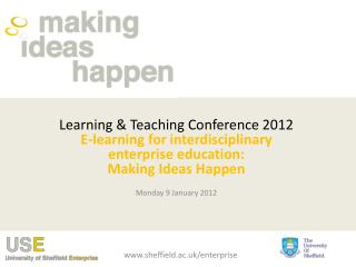 Learning & Teaching Conference 2012 E-learning for interdisciplinary enterprise education: Making Ideas Happen Monda