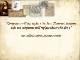 """Computers will not replace teachers. However, teachers who use computers will replace those who don't"" Ray Clifford, De"