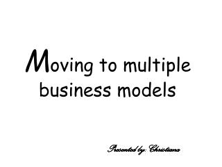 M oving to multiple  business models