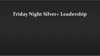 Friday Night  Silver+ L eadership