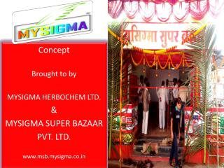 Concept Brought to by MYSIGMA HERBOCHEM LTD. & MYSIGMA SUPER BAZAAR PVT. LTD. www.msb.mysigma.co.in