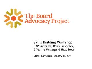 Skills Building Workshop: BAP Rationale, Board Advocacy, Effective Messages & Next Steps DRAFT  Curriculum  January