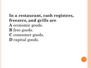 In  a restaurant, cash registers, freezers, and grills are A  economic goods. B  free goods. C  consumer goods. D  capit