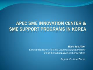 Hyun Suk  Shim General Manager of Global Cooperation Department Small & medium Business Corporation August 25, Seoul Ko