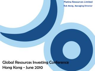 Platina Resources  Limited Rob Mosig, Managing Director